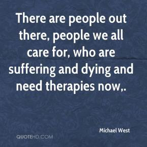 There are people out there, people we all care for, who are suffering and dying and need therapies now.