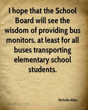 I hope that the School Board will see the wisdom of providing bus monitors, at least for all buses transporting elementary school students.