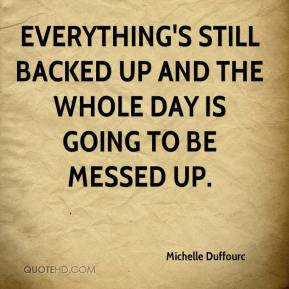 Michelle Duffourc  - Everything's still backed up and the whole day is going to be messed up.
