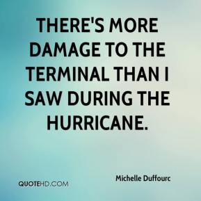 Michelle Duffourc  - There's more damage to the terminal than I saw during the hurricane.