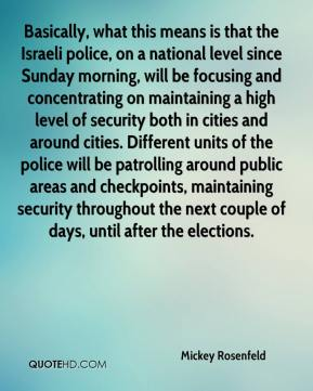 Mickey Rosenfeld  - Basically, what this means is that the Israeli police, on a national level since Sunday morning, will be focusing and concentrating on maintaining a high level of security both in cities and around cities. Different units of the police will be patrolling around public areas and checkpoints, maintaining security throughout the next couple of days, until after the elections.