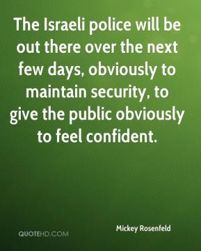 The Israeli police will be out there over the next few days, obviously to maintain security, to give the public obviously to feel confident.