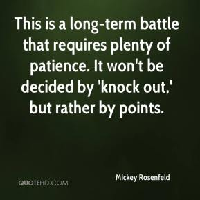 Mickey Rosenfeld  - This is a long-term battle that requires plenty of patience. It won't be decided by 'knock out,' but rather by points.