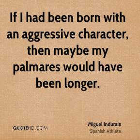 If I had been born with an aggressive character, then maybe my palmares would have been longer.