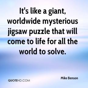 Mike Benson  - It's like a giant, worldwide mysterious jigsaw puzzle that will come to life for all the world to solve.