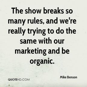 Mike Benson  - The show breaks so many rules, and we're really trying to do the same with our marketing and be organic.
