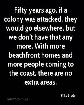 Mike Brady  - Fifty years ago, if a colony was attacked, they would go elsewhere, but we don't have that any more. With more beachfront homes and more people coming to the coast, there are no extra areas.