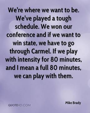 We're where we want to be. We've played a tough schedule. We won our conference and if we want to win state, we have to go through Carmel. If we play with intensity for 80 minutes, and I mean a full 80 minutes, we can play with them.
