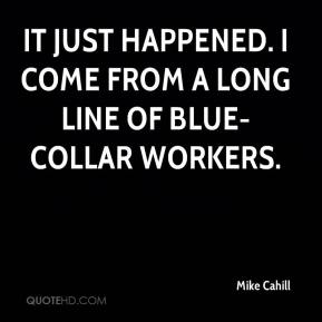 Mike Cahill  - It just happened. I come from a long line of blue-collar workers.