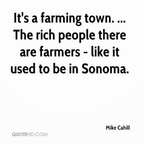 Mike Cahill  - It's a farming town. ... The rich people there are farmers - like it used to be in Sonoma.