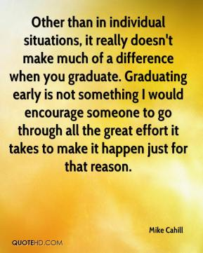 Mike Cahill  - Other than in individual situations, it really doesn't make much of a difference when you graduate. Graduating early is not something I would encourage someone to go through all the great effort it takes to make it happen just for that reason.