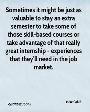 Mike Cahill  - Sometimes it might be just as valuable to stay an extra semester to take some of those skill-based courses or take advantage of that really great internship - experiences that they'll need in the job market.