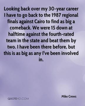 Mike Crews  - Looking back over my 30-year career I have to go back to the 1987 regional finals against Cairo to find as big a comeback. We were 15 down at halftime against the fourth-rated team in the state and beat them by two. I have been there before, but this is as big as any I've been involved in.