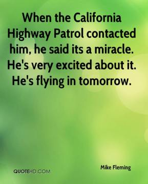Mike Fleming  - When the California Highway Patrol contacted him, he said its a miracle. He's very excited about it. He's flying in tomorrow.