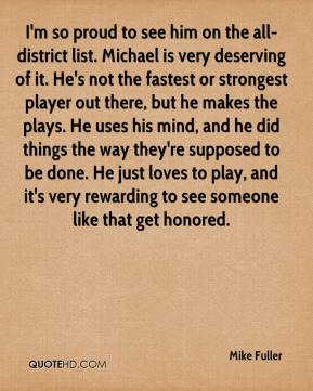 I'm so proud to see him on the all-district list. Michael is very deserving of it. He's not the fastest or strongest player out there, but he makes the plays. He uses his mind, and he did things the way they're supposed to be done. He just loves to play, and it's very rewarding to see someone like that get honored.