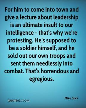 Mike Glick  - For him to come into town and give a lecture about leadership is an ultimate insult to our intelligence - that's why we're protesting. He's supposed to be a soldier himself, and he sold out our own troops and sent them needlessly into combat. That's horrendous and egregious.
