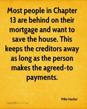 Most people in Chapter 13 are behind on their mortgage and want to save the house. This keeps the creditors away as long as the person makes the agreed-to payments.