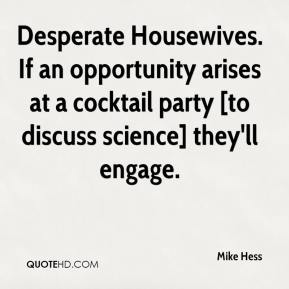 Mike Hess  - Desperate Housewives. If an opportunity arises at a cocktail party [to discuss science] they'll engage.