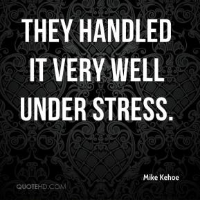 Mike Kehoe  - They handled it very well under stress.