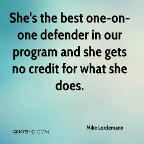 Mike Lordemann  - She's the best one-on-one defender in our program and she gets no credit for what she does.