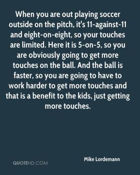 Mike Lordemann  - When you are out playing soccer outside on the pitch, it's 11-against-11 and eight-on-eight, so your touches are limited. Here it is 5-on-5, so you are obviously going to get more touches on the ball. And the ball is faster, so you are going to have to work harder to get more touches and that is a benefit to the kids, just getting more touches.
