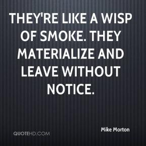 Mike Morton  - They're like a wisp of smoke. They materialize and leave without notice.