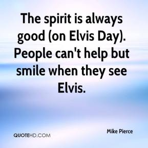 Mike Pierce  - The spirit is always good (on Elvis Day). People can't help but smile when they see Elvis.
