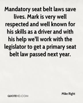 Mike Right  - Mandatory seat belt laws save lives. Mark is very well respected and well known for his skills as a driver and with his help we'll work with the legislator to get a primary seat belt law passed next year.