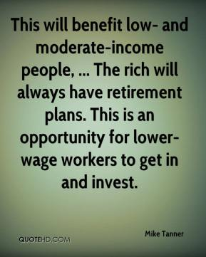Mike Tanner  - This will benefit low- and moderate-income people, ... The rich will always have retirement plans. This is an opportunity for lower-wage workers to get in and invest.