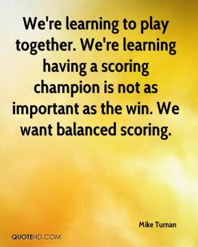 Mike Turnan  - We're learning to play together. We're learning having a scoring champion is not as important as the win. We want balanced scoring.