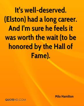 Milo Hamilton  - It's well-deserved. (Elston) had a long career. And I'm sure he feels it was worth the wait (to be honored by the Hall of Fame).