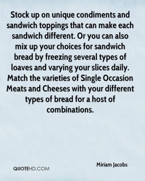 Miriam Jacobs  - Stock up on unique condiments and sandwich toppings that can make each sandwich different. Or you can also mix up your choices for sandwich bread by freezing several types of loaves and varying your slices daily. Match the varieties of Single Occasion Meats and Cheeses with your different types of bread for a host of combinations.