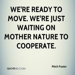 Mitch Frazier  - We're ready to move. We're just waiting on Mother Nature to cooperate.