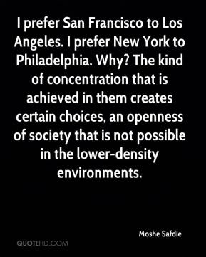 Moshe Safdie  - I prefer San Francisco to Los Angeles. I prefer New York to Philadelphia. Why? The kind of concentration that is achieved in them creates certain choices, an openness of society that is not possible in the lower-density environments.