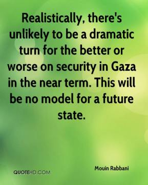 Mouin Rabbani  - Realistically, there's unlikely to be a dramatic turn for the better or worse on security in Gaza in the near term. This will be no model for a future state.
