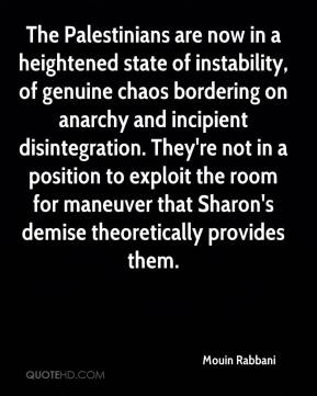 Mouin Rabbani  - The Palestinians are now in a heightened state of instability, of genuine chaos bordering on anarchy and incipient disintegration. They're not in a position to exploit the room for maneuver that Sharon's demise theoretically provides them.