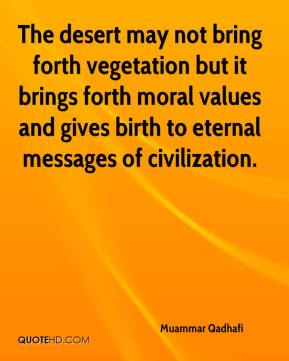 Muammar Qadhafi  - The desert may not bring forth vegetation but it brings forth moral values and gives birth to eternal messages of civilization.