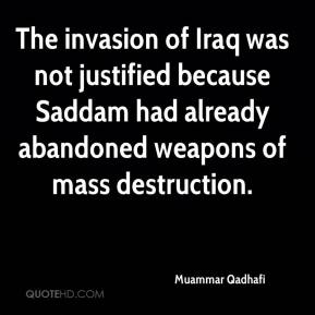 Muammar Qadhafi  - The invasion of Iraq was not justified because Saddam had already abandoned weapons of mass destruction.