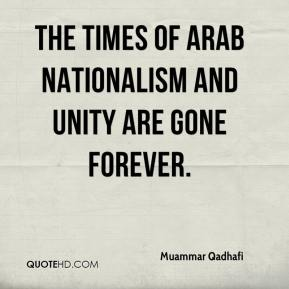 Muammar Qadhafi  - The times of Arab nationalism and unity are gone forever.