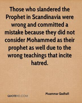 Muammar Qadhafi  - Those who slandered the Prophet in Scandinavia were wrong and committed a mistake because they did not consider Mohammed as their prophet as well due to the wrong teachings that incite hatred.