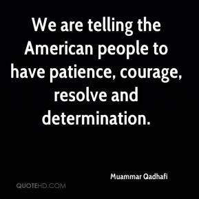 Muammar Qadhafi  - We are telling the American people to have patience, courage, resolve and determination.