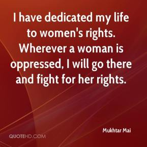 I have dedicated my life to women's rights. Wherever a woman is oppressed, I will go there and fight for her rights.