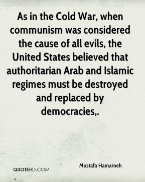 Mustafa Hamarneh  - As in the Cold War, when communism was considered the cause of all evils, the United States believed that authoritarian Arab and Islamic regimes must be destroyed and replaced by democracies.