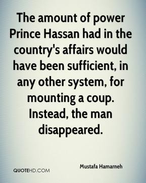 The amount of power Prince Hassan had in the country's affairs would have been sufficient, in any other system, for mounting a coup. Instead, the man disappeared.