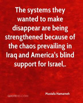 The systems they wanted to make disappear are being strengthened because of the chaos prevailing in Iraq and America's blind support for Israel.