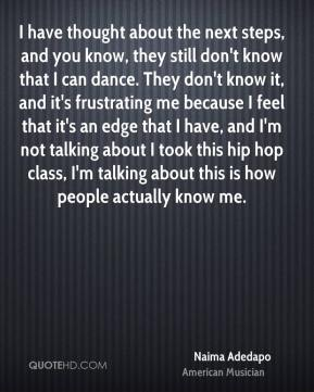 I have thought about the next steps, and you know, they still don't know that I can dance. They don't know it, and it's frustrating me because I feel that it's an edge that I have, and I'm not talking about I took this hip hop class, I'm talking about this is how people actually know me.