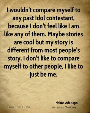 I wouldn't compare myself to any past Idol contestant, because I don't feel like I am like any of them. Maybe stories are cool but my story is different from most people's story. I don't like to compare myself to other people, I like to just be me.