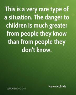 Nancy McBride  - This is a very rare type of a situation. The danger to children is much greater from people they know than from people they don't know.