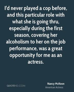 Nancy McKeon - I'd never played a cop before, and this particular role with what she is going thru, especially during the first season, covering her alcoholism to her on the job performance, was a great opportunity for me as an actress.