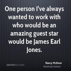 Nancy McKeon - One person I've always wanted to work with who would be an amazing guest star would be James Earl Jones.